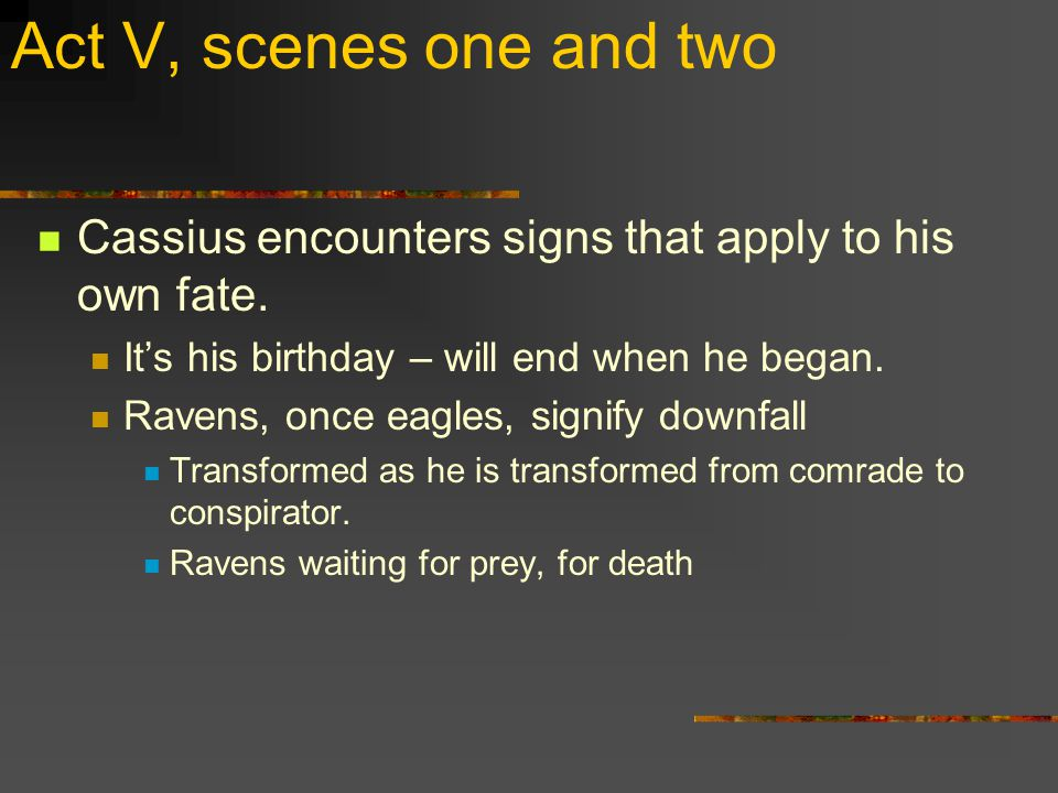 Act V, scenes one and two Cassius encounters signs that apply to his own fate.
