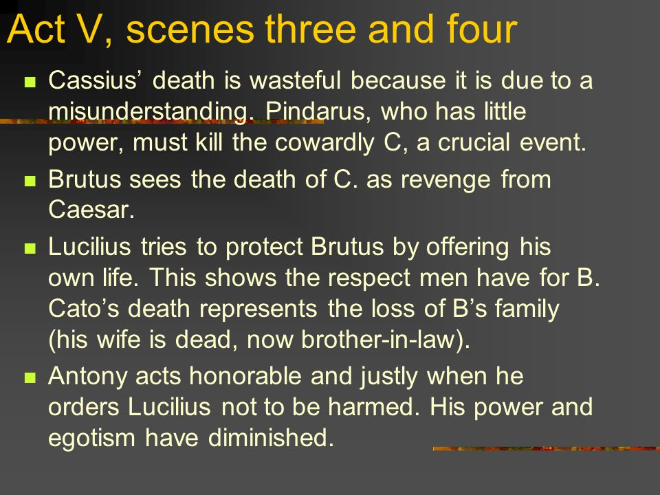 Act V, scenes three and four Cassius' death is wasteful because it is due to a misunderstanding.