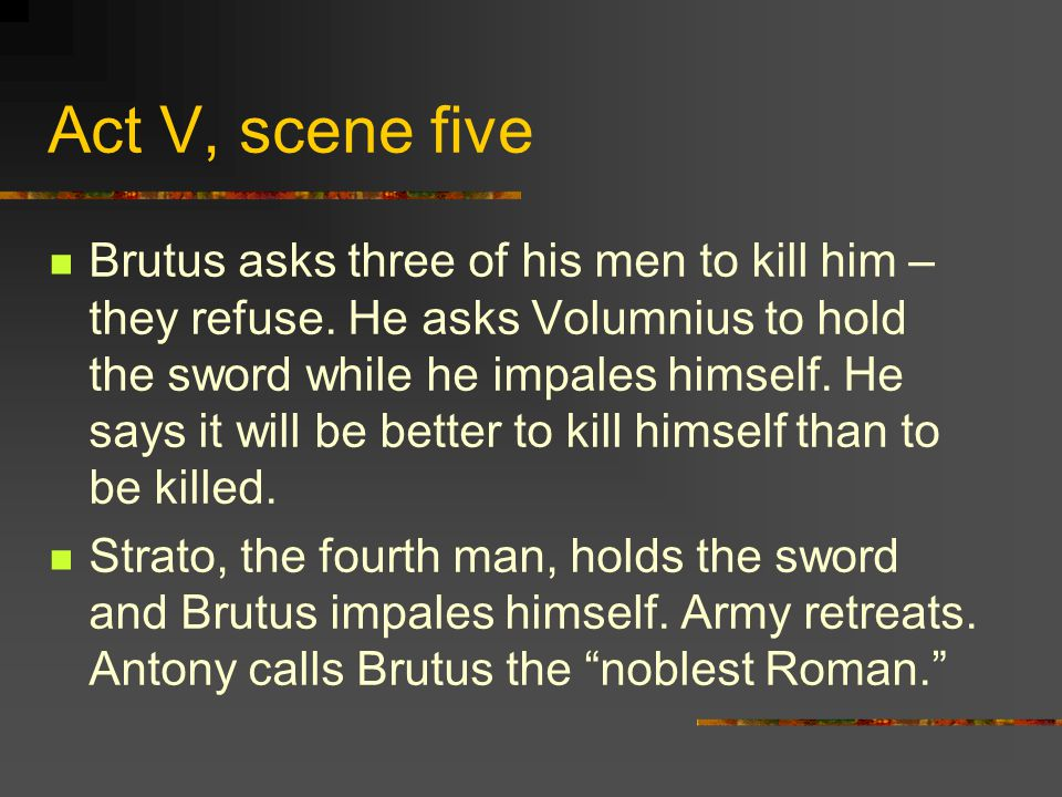 Act V, scene five Brutus asks three of his men to kill him – they refuse.