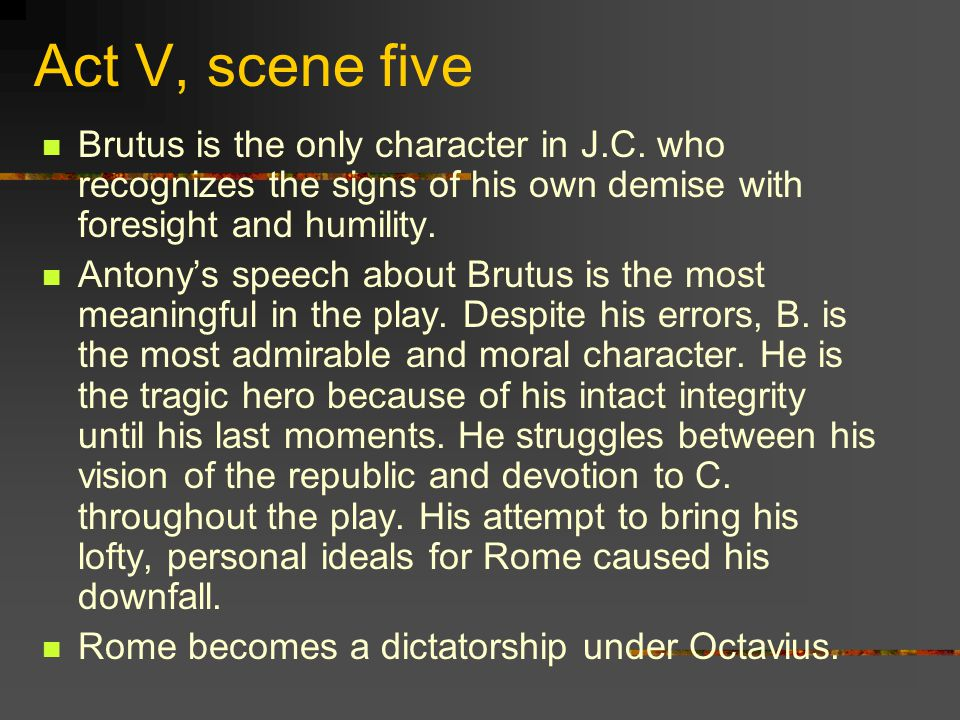 Act V, scene five Brutus is the only character in J.C.