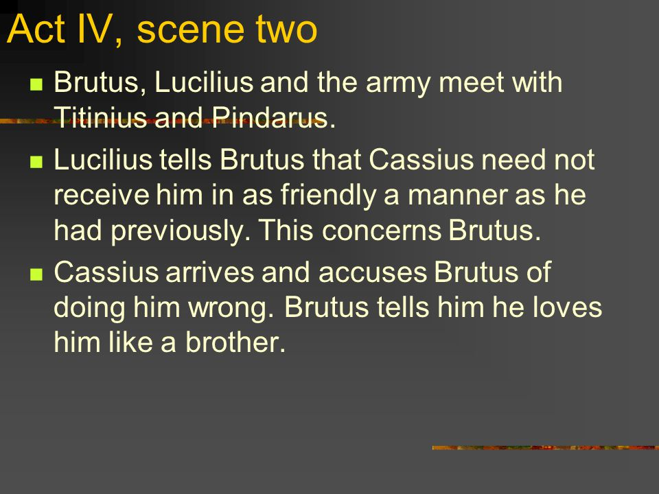 Act V, scenes three and four Cassius and Titinius meet on the battlefield.
