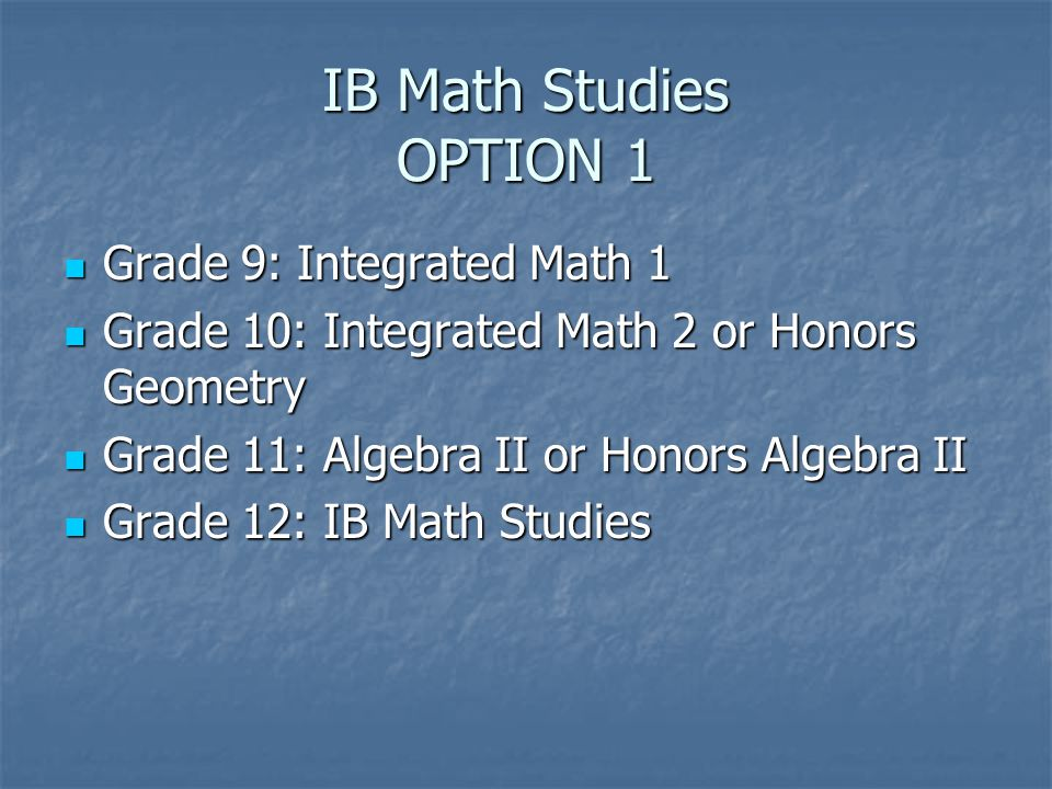 IB Math Studies OPTION 1 Grade 9: Integrated Math 1 Grade 9: Integrated Math 1 Grade 10: Integrated Math 2 or Honors Geometry Grade 10: Integrated Math 2 or Honors Geometry Grade 11: Algebra II or Honors Algebra II Grade 11: Algebra II or Honors Algebra II Grade 12: IB Math Studies Grade 12: IB Math Studies