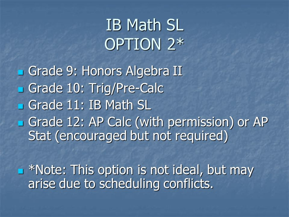 IB Math SL OPTION 2* Grade 9: Honors Algebra II Grade 9: Honors Algebra II Grade 10: Trig/Pre-Calc Grade 10: Trig/Pre-Calc Grade 11: IB Math SL Grade 11: IB Math SL Grade 12: AP Calc (with permission) or AP Stat (encouraged but not required) Grade 12: AP Calc (with permission) or AP Stat (encouraged but not required) *Note: This option is not ideal, but may arise due to scheduling conflicts.