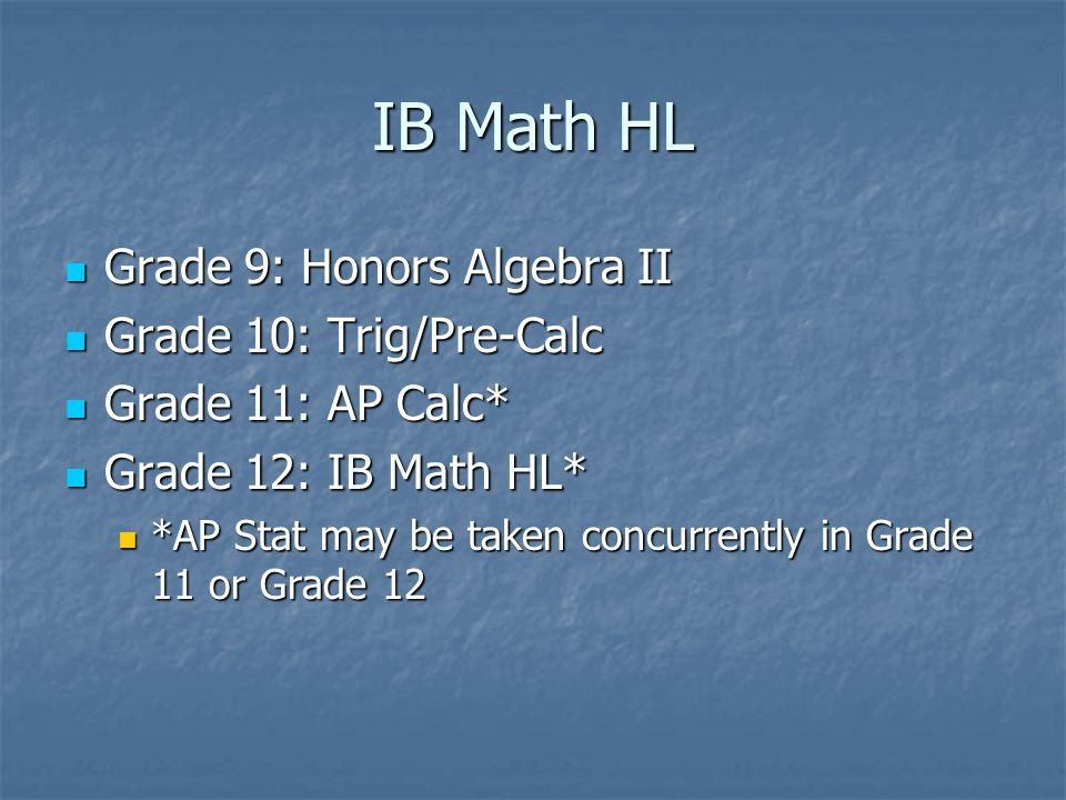IB Math HL Grade 9: Honors Algebra II Grade 9: Honors Algebra II Grade 10: Trig/Pre-Calc Grade 10: Trig/Pre-Calc Grade 11: AP Calc* Grade 11: AP Calc* Grade 12: IB Math HL* Grade 12: IB Math HL* *AP Stat may be taken concurrently in Grade 11 or Grade 12 *AP Stat may be taken concurrently in Grade 11 or Grade 12