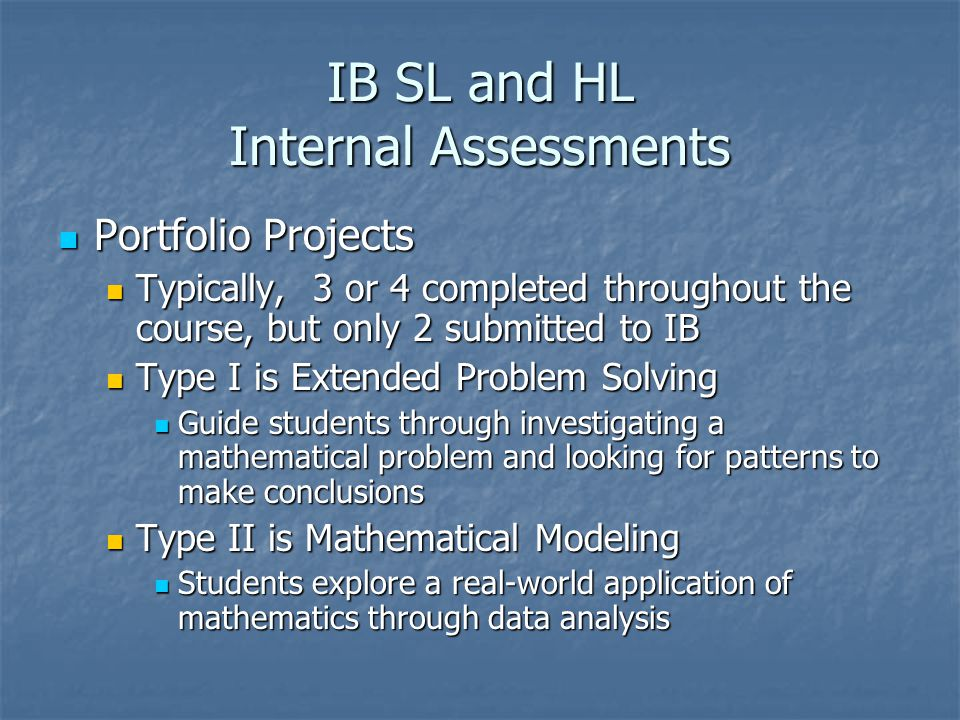 IB SL and HL Internal Assessments Portfolio Projects Portfolio Projects Typically, 3 or 4 completed throughout the course, but only 2 submitted to IB Typically, 3 or 4 completed throughout the course, but only 2 submitted to IB Type I is Extended Problem Solving Type I is Extended Problem Solving Guide students through investigating a mathematical problem and looking for patterns to make conclusions Guide students through investigating a mathematical problem and looking for patterns to make conclusions Type II is Mathematical Modeling Type II is Mathematical Modeling Students explore a real-world application of mathematics through data analysis Students explore a real-world application of mathematics through data analysis