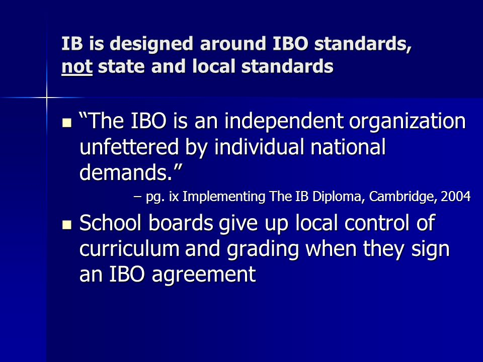 IB is designed around IBO standards, not state and local standards The IBO is an independent organization unfettered by individual national demands. The IBO is an independent organization unfettered by individual national demands. –pg.
