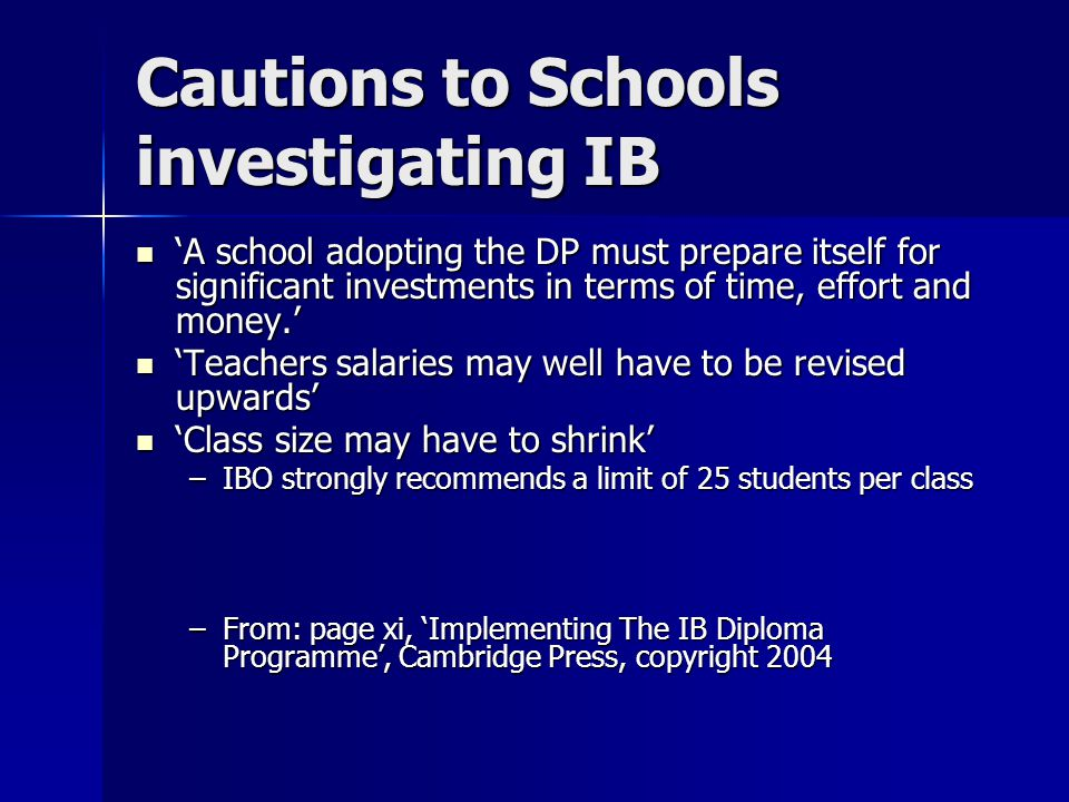 Cautions to Schools investigating IB 'A school adopting the DP must prepare itself for significant investments in terms of time, effort and money.' 'A school adopting the DP must prepare itself for significant investments in terms of time, effort and money.' 'Teachers salaries may well have to be revised upwards' 'Teachers salaries may well have to be revised upwards' 'Class size may have to shrink' 'Class size may have to shrink' –IBO strongly recommends a limit of 25 students per class –From: page xi, 'Implementing The IB Diploma Programme', Cambridge Press, copyright 2004