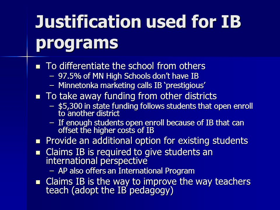 Justification used for IB programs To differentiate the school from others To differentiate the school from others –97.5% of MN High Schools don't have IB –Minnetonka marketing calls IB 'prestigious' To take away funding from other districts To take away funding from other districts –$5,300 in state funding follows students that open enroll to another district –If enough students open enroll because of IB that can offset the higher costs of IB Provide an additional option for existing students Provide an additional option for existing students Claims IB is required to give students an international perspective Claims IB is required to give students an international perspective –AP also offers an International Program Claims IB is the way to improve the way teachers teach (adopt the IB pedagogy) Claims IB is the way to improve the way teachers teach (adopt the IB pedagogy)