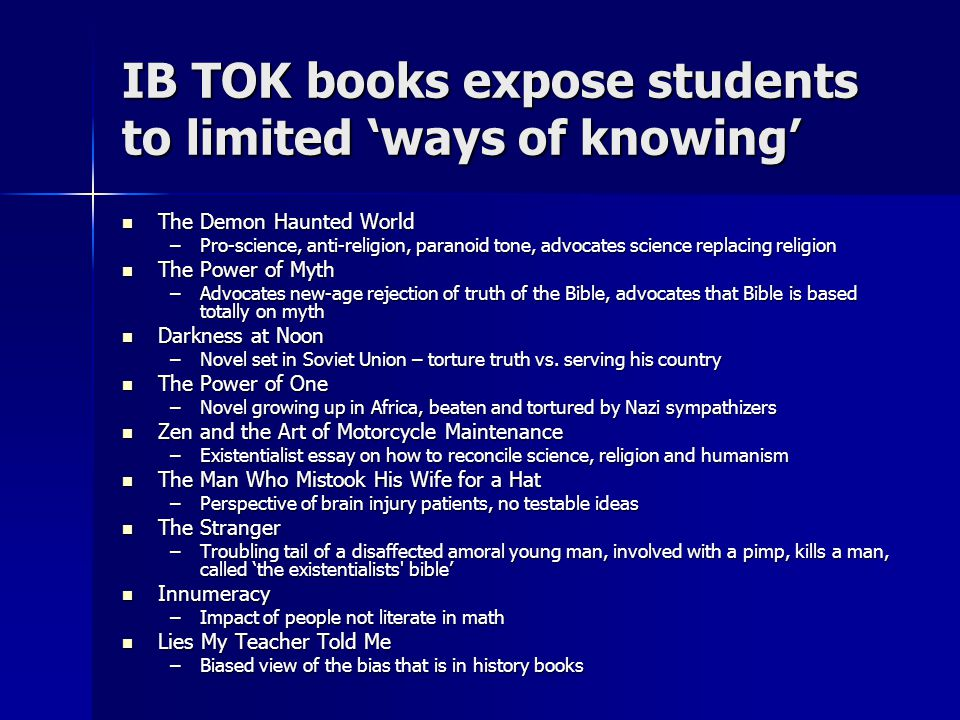 IB TOK books expose students to limited 'ways of knowing' The Demon Haunted World The Demon Haunted World –Pro-science, anti-religion, paranoid tone, advocates science replacing religion The Power of Myth The Power of Myth –Advocates new-age rejection of truth of the Bible, advocates that Bible is based totally on myth Darkness at Noon Darkness at Noon –Novel set in Soviet Union – torture truth vs.