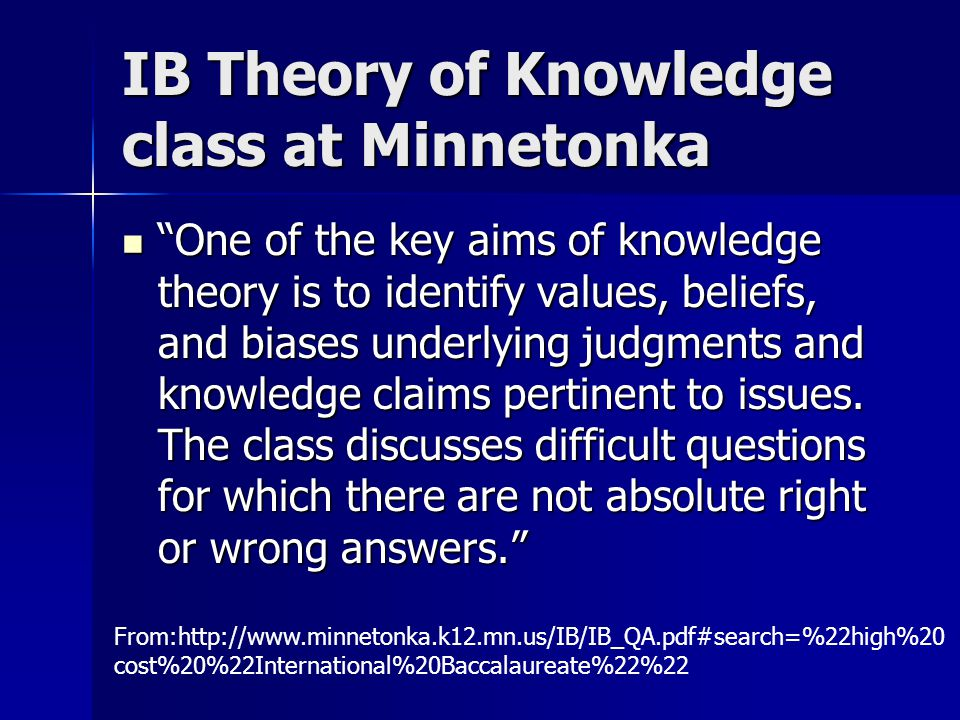 IB Theory of Knowledge class at Minnetonka One of the key aims of knowledge theory is to identify values, beliefs, and biases underlying judgments and knowledge claims pertinent to issues.