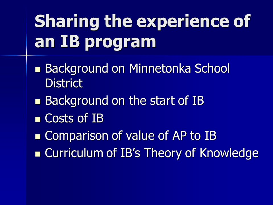 Sharing the experience of an IB program Background on Minnetonka School District Background on Minnetonka School District Background on the start of IB Background on the start of IB Costs of IB Costs of IB Comparison of value of AP to IB Comparison of value of AP to IB Curriculum of IB's Theory of Knowledge Curriculum of IB's Theory of Knowledge