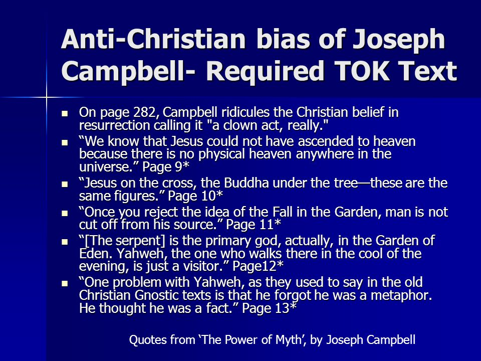 Anti-Christian bias of Joseph Campbell- Required TOK Text On page 282, Campbell ridicules the Christian belief in resurrection calling it a clown act, really. On page 282, Campbell ridicules the Christian belief in resurrection calling it a clown act, really. We know that Jesus could not have ascended to heaven because there is no physical heaven anywhere in the universe. Page 9* We know that Jesus could not have ascended to heaven because there is no physical heaven anywhere in the universe. Page 9* Jesus on the cross, the Buddha under the tree—these are the same figures. Page 10* Jesus on the cross, the Buddha under the tree—these are the same figures. Page 10* Once you reject the idea of the Fall in the Garden, man is not cut off from his source. Page 11* Once you reject the idea of the Fall in the Garden, man is not cut off from his source. Page 11* [The serpent] is the primary god, actually, in the Garden of Eden.