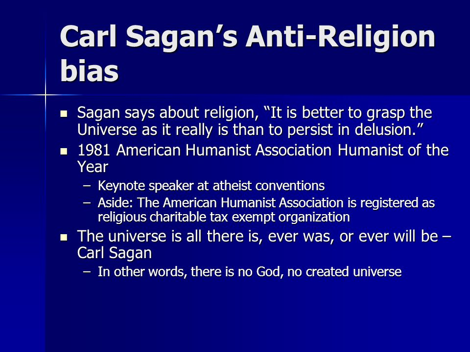 Carl Sagan's Anti-Religion bias Sagan says about religion, It is better to grasp the Universe as it really is than to persist in delusion. Sagan says about religion, It is better to grasp the Universe as it really is than to persist in delusion. 1981 American Humanist Association Humanist of the Year 1981 American Humanist Association Humanist of the Year –Keynote speaker at atheist conventions –Aside: The American Humanist Association is registered as religious charitable tax exempt organization The universe is all there is, ever was, or ever will be – Carl Sagan The universe is all there is, ever was, or ever will be – Carl Sagan –In other words, there is no God, no created universe