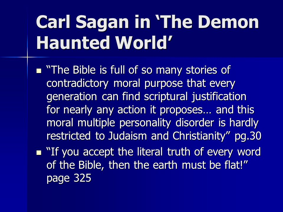 Carl Sagan in 'The Demon Haunted World' The Bible is full of so many stories of contradictory moral purpose that every generation can find scriptural justification for nearly any action it proposes… and this moral multiple personality disorder is hardly restricted to Judaism and Christianity pg.30 The Bible is full of so many stories of contradictory moral purpose that every generation can find scriptural justification for nearly any action it proposes… and this moral multiple personality disorder is hardly restricted to Judaism and Christianity pg.30 If you accept the literal truth of every word of the Bible, then the earth must be flat! page 325 If you accept the literal truth of every word of the Bible, then the earth must be flat! page 325