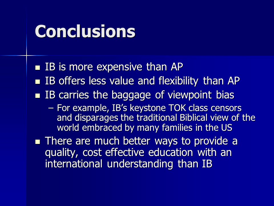 Conclusions IB is more expensive than AP IB is more expensive than AP IB offers less value and flexibility than AP IB offers less value and flexibility than AP IB carries the baggage of viewpoint bias IB carries the baggage of viewpoint bias –For example, IB's keystone TOK class censors and disparages the traditional Biblical view of the world embraced by many families in the US There are much better ways to provide a quality, cost effective education with an international understanding than IB There are much better ways to provide a quality, cost effective education with an international understanding than IB