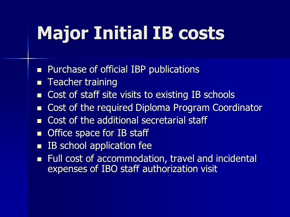 Major Initial IB costs Purchase of official IBP publications Purchase of official IBP publications Teacher training Teacher training Cost of staff site visits to existing IB schools Cost of staff site visits to existing IB schools Cost of the required Diploma Program Coordinator Cost of the required Diploma Program Coordinator Cost of the additional secretarial staff Cost of the additional secretarial staff Office space for IB staff Office space for IB staff IB school application fee IB school application fee Full cost of accommodation, travel and incidental expenses of IBO staff authorization visit Full cost of accommodation, travel and incidental expenses of IBO staff authorization visit