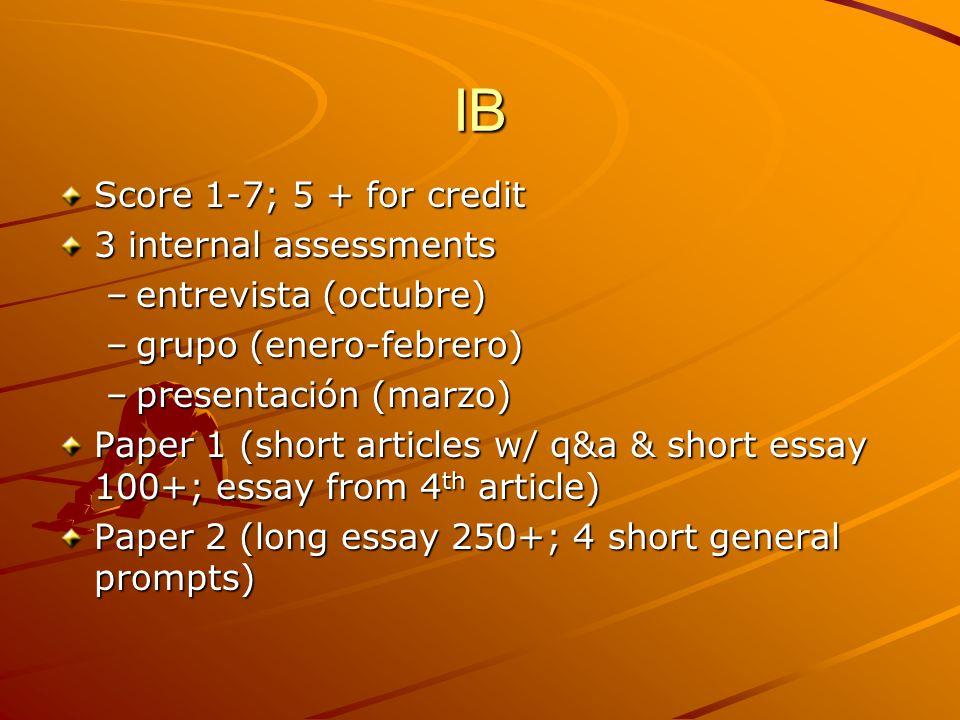 IB Score 1-7; 5 + for credit 3 internal assessments –entrevista (octubre) –grupo (enero-febrero) –presentación (marzo) Paper 1 (short articles w/ q&a