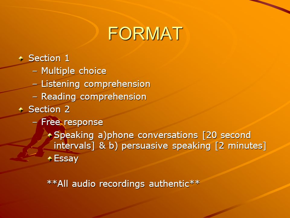 FORMAT Section 1 –Multiple choice –Listening comprehension –Reading comprehension Section 2 –Free response Speaking a)phone conversations [20 second i