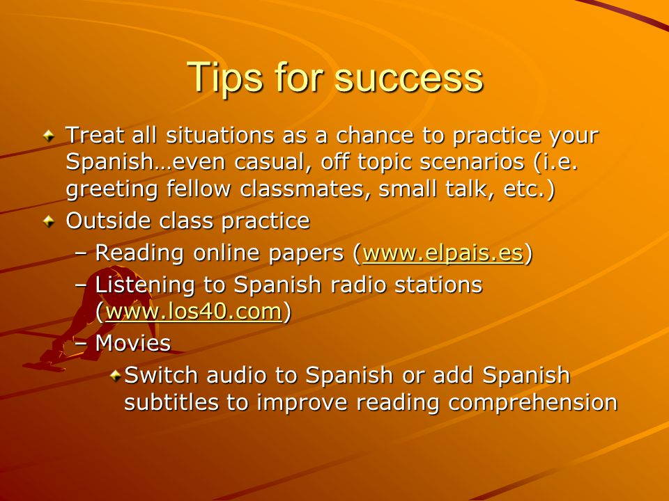 Tips for success Treat all situations as a chance to practice your Spanish…even casual, off topic scenarios (i.e.