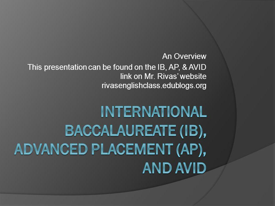 Useful Websites  IB  www.ibo.orgwww.ibo.org  AP  www.collegeboard.orgwww.collegeboard.org information on AP, SAT, College Planning College Search: choose specific parameters and it provides names of colleges and universities that you might want to look into