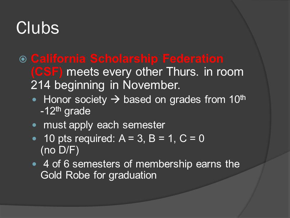 Clubs  California Scholarship Federation (CSF) meets every other Thurs. in room 214 beginning in November. Honor society  based on grades from 10 th