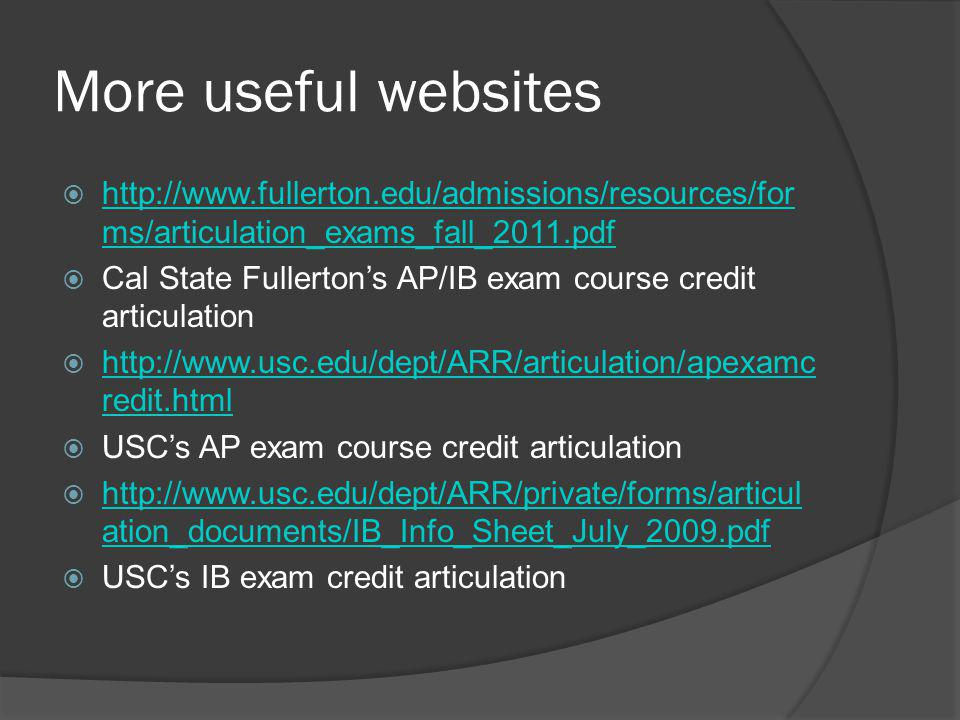 More useful websites  http://www.fullerton.edu/admissions/resources/for ms/articulation_exams_fall_2011.pdf http://www.fullerton.edu/admissions/resources/for ms/articulation_exams_fall_2011.pdf  Cal State Fullerton's AP/IB exam course credit articulation  http://www.usc.edu/dept/ARR/articulation/apexamc redit.html http://www.usc.edu/dept/ARR/articulation/apexamc redit.html  USC's AP exam course credit articulation  http://www.usc.edu/dept/ARR/private/forms/articul ation_documents/IB_Info_Sheet_July_2009.pdf http://www.usc.edu/dept/ARR/private/forms/articul ation_documents/IB_Info_Sheet_July_2009.pdf  USC's IB exam credit articulation