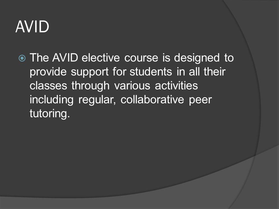 AVID  The AVID elective course is designed to provide support for students in all their classes through various activities including regular, collabo