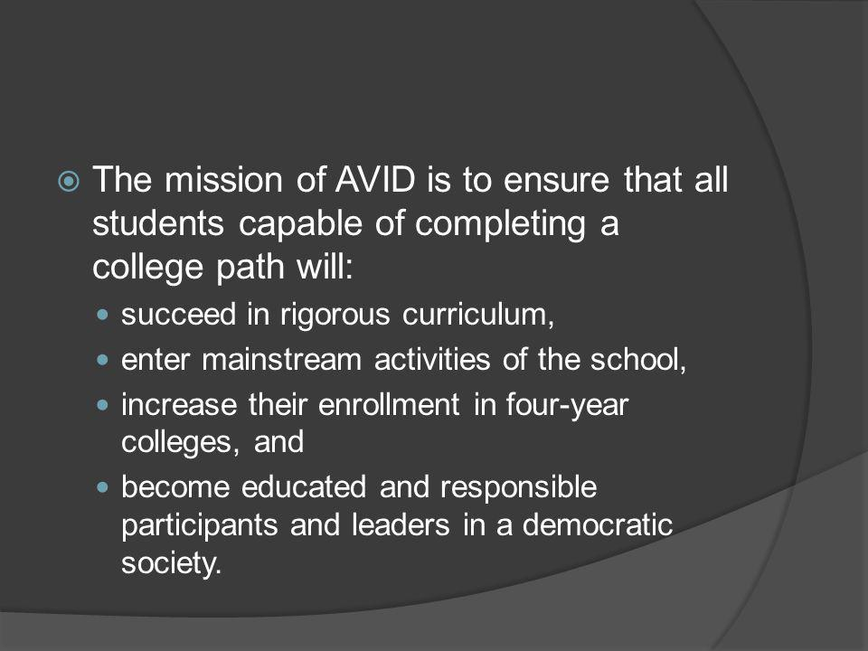  The mission of AVID is to ensure that all students capable of completing a college path will: succeed in rigorous curriculum, enter mainstream activities of the school, increase their enrollment in four-year colleges, and become educated and responsible participants and leaders in a democratic society.