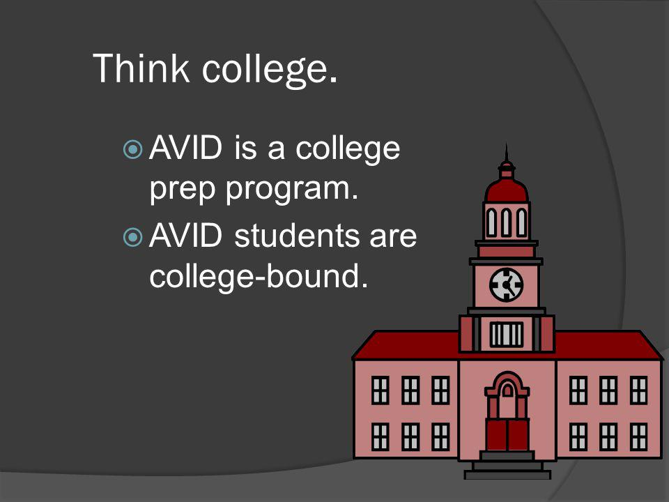 Think college.  AVID is a college prep program.  AVID students are college-bound.