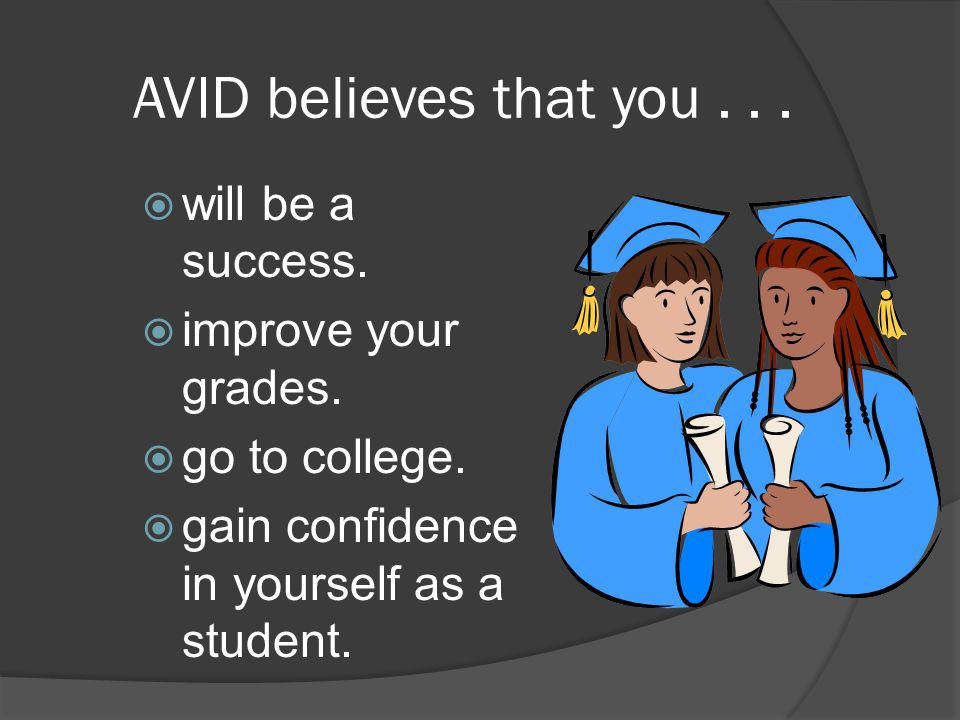 AVID believes that you...  will be a success.  improve your grades.  go to college.  gain confidence in yourself as a student.