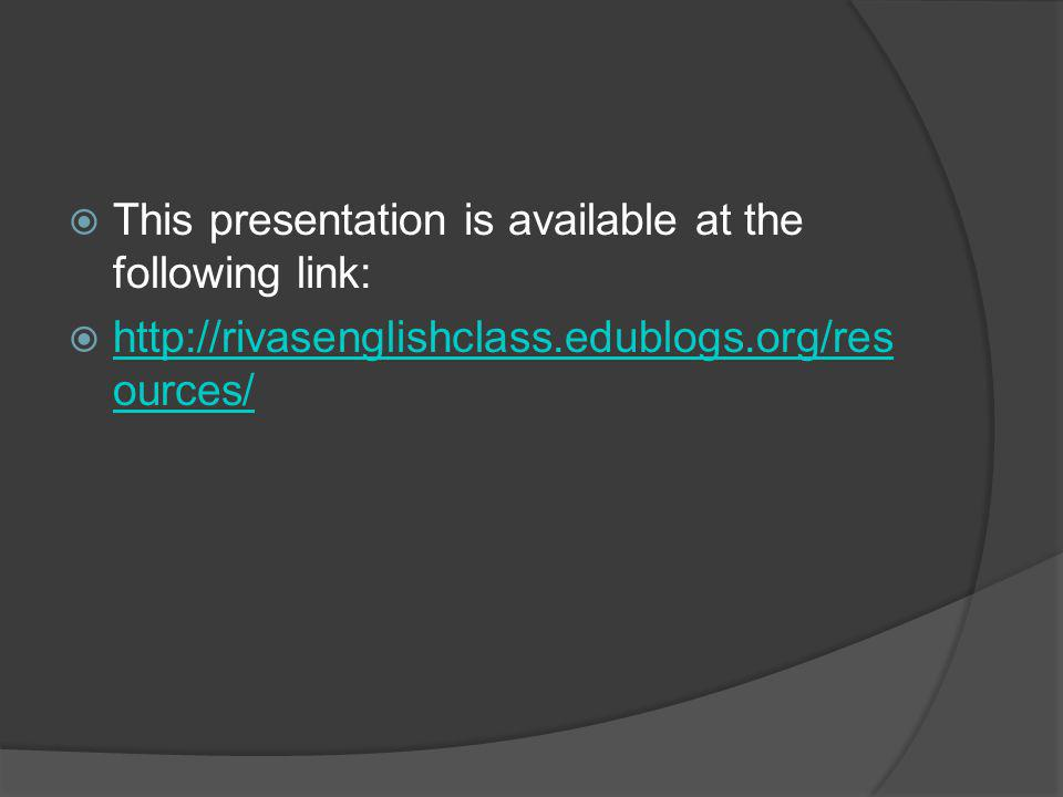  This presentation is available at the following link:  http://rivasenglishclass.edublogs.org/res ources/ http://rivasenglishclass.edublogs.org/res ources/