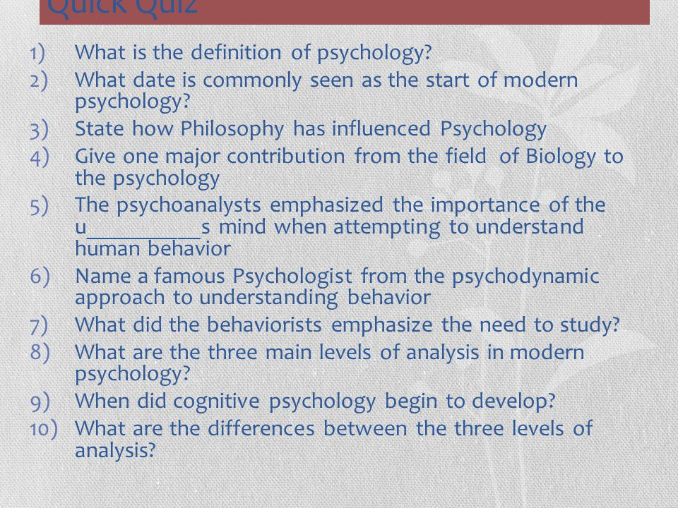 Quick Quiz 1)What is the definition of psychology? 2)What date is commonly seen as the start of modern psychology? 3)State how Philosophy has influenc