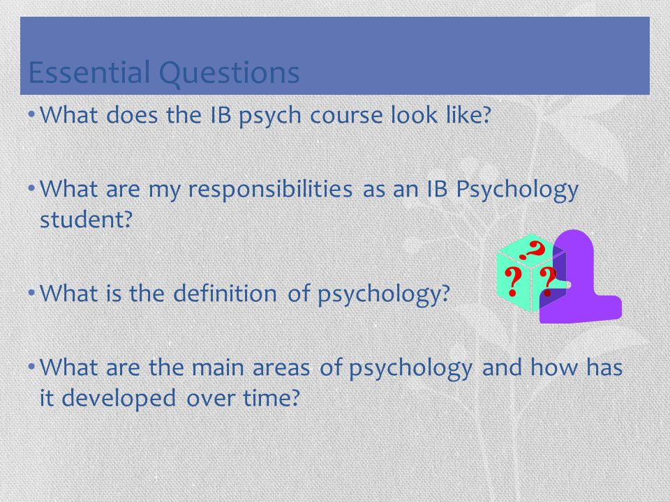 Essential Questions What does the IB psych course look like? What are my responsibilities as an IB Psychology student? What is the definition of psych