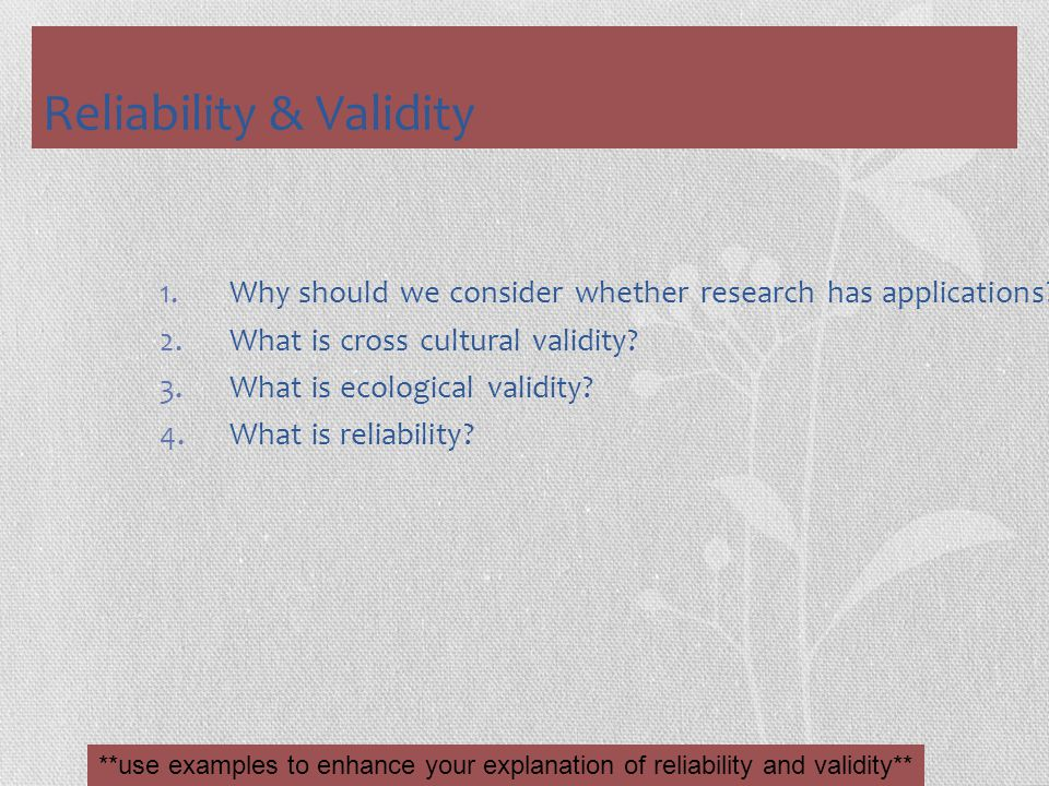 Reliability & Validity 1.Why should we consider whether research has applications? 2.What is cross cultural validity? 3.What is ecological validity? 4