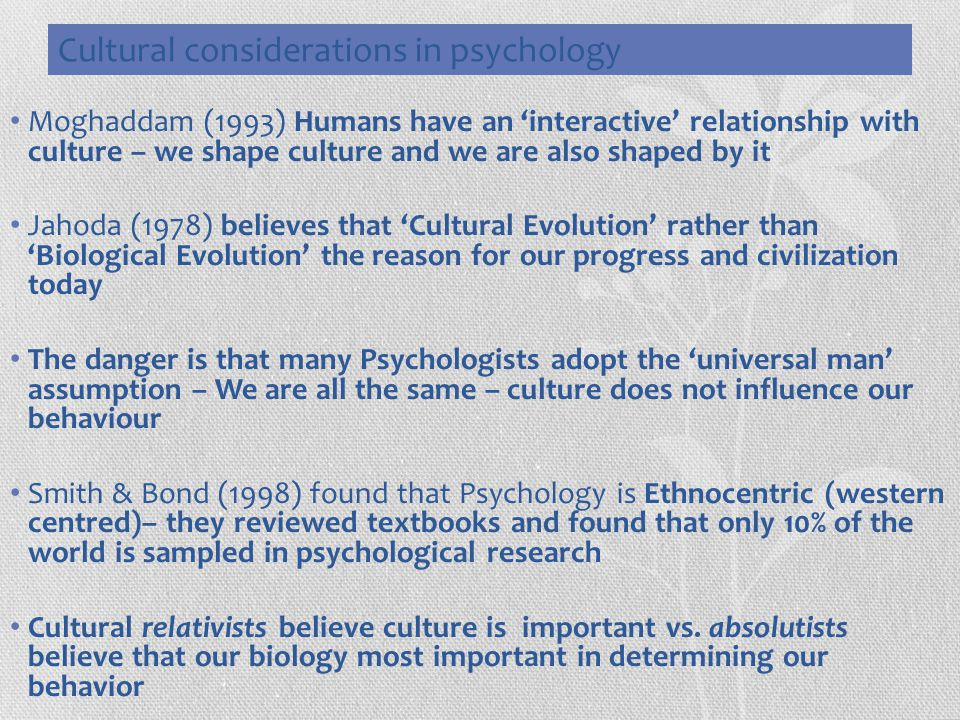 Cultural considerations in psychology Moghaddam (1993) Humans have an 'interactive' relationship with culture – we shape culture and we are also shape