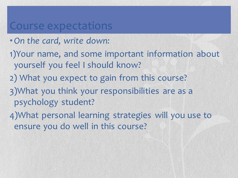 Course expectations On the card, write down: 1)Your name, and some important information about yourself you feel I should know? 2) What you expect to