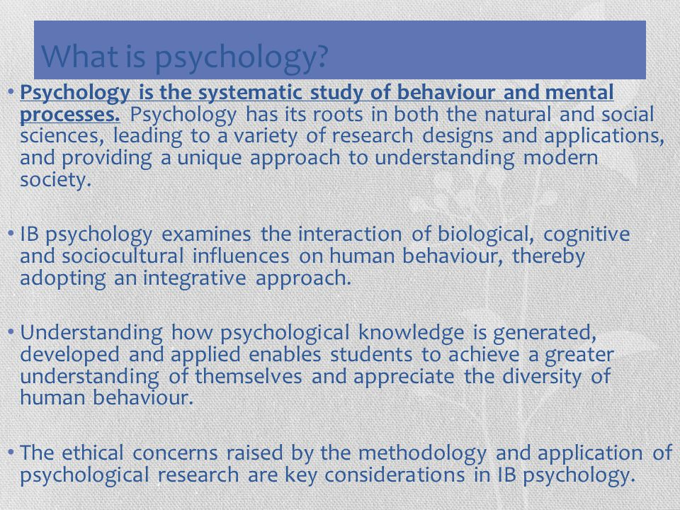 What is psychology? Psychology is the systematic study of behaviour and mental processes. Psychology has its roots in both the natural and social scie