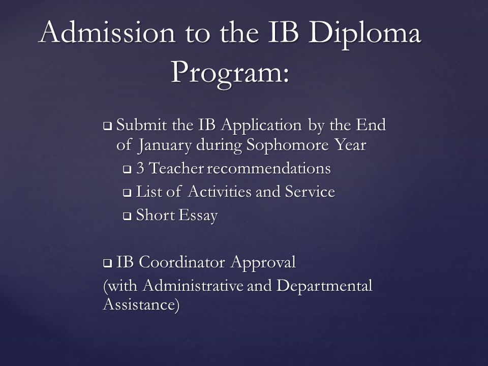  Submit the IB Application by the End of January during Sophomore Year  3 Teacher recommendations  List of Activities and Service  Short Essay  IB Coordinator Approval (with Administrative and Departmental Assistance) Admission to the IB Diploma Program: