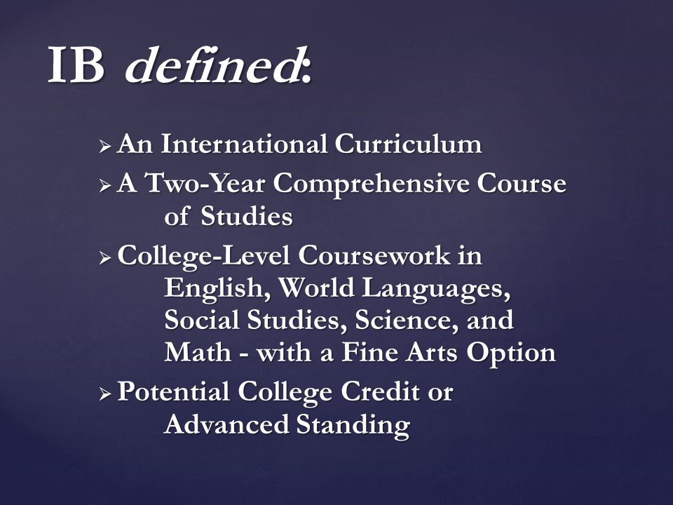  An International Curriculum  A Two-Year Comprehensive Course of Studies  College-Level Coursework in English, World Languages, Social Studies, Science, and Math - with a Fine Arts Option  Potential College Credit or Advanced Standing IB defined: