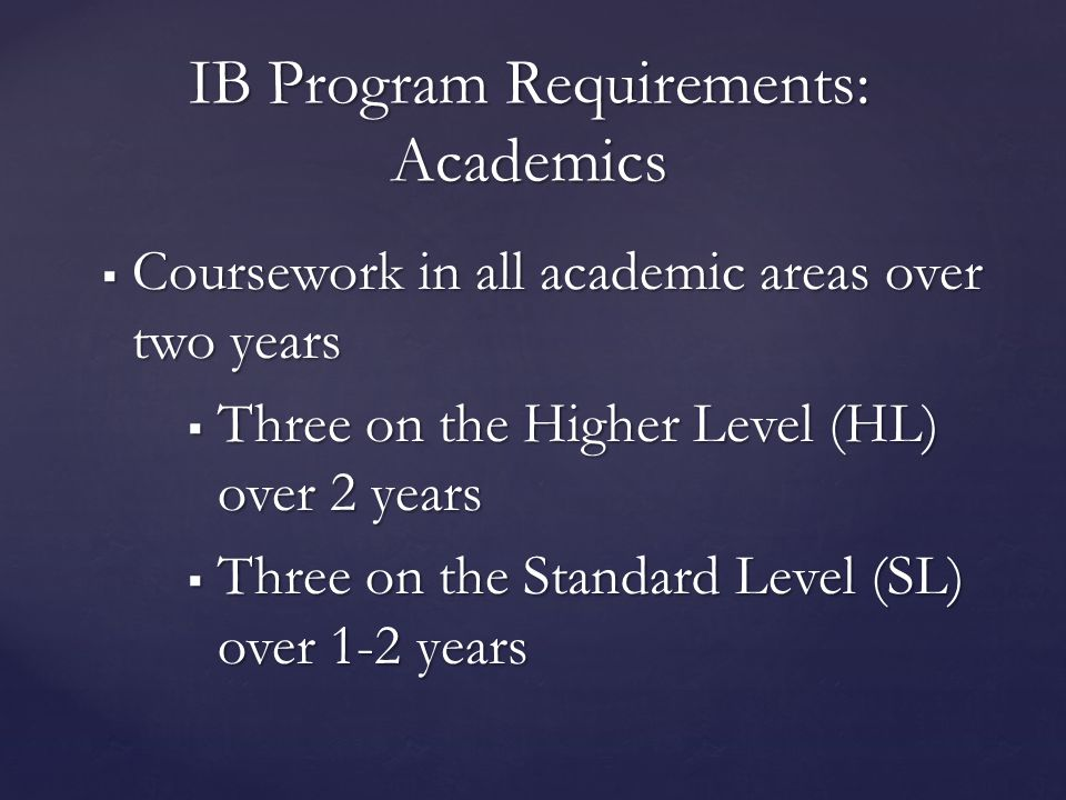  Coursework in all academic areas over two years  Three on the Higher Level (HL) over 2 years  Three on the Standard Level (SL) over 1-2 years IB Program Requirements: Academics