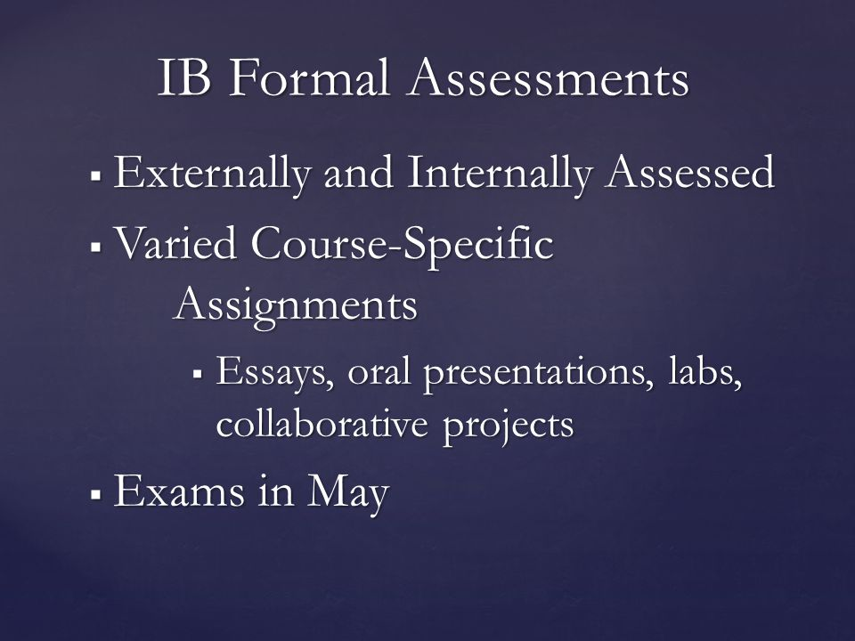  Externally and Internally Assessed  Varied Course-Specific Assignments  Essays, oral presentations, labs, collaborative projects  Exams in May IB Formal Assessments