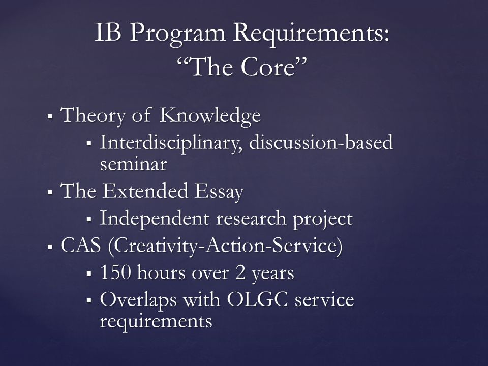  Theory of Knowledge  Interdisciplinary, discussion-based seminar  The Extended Essay  Independent research project  CAS (Creativity-Action-Service)  150 hours over 2 years  Overlaps with OLGC service requirements IB Program Requirements: The Core