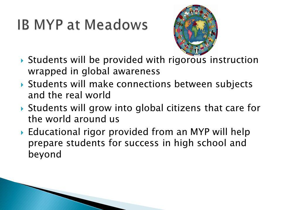  Students will be provided with rigorous instruction wrapped in global awareness  Students will make connections between subjects and the real world  Students will grow into global citizens that care for the world around us  Educational rigor provided from an MYP will help prepare students for success in high school and beyond
