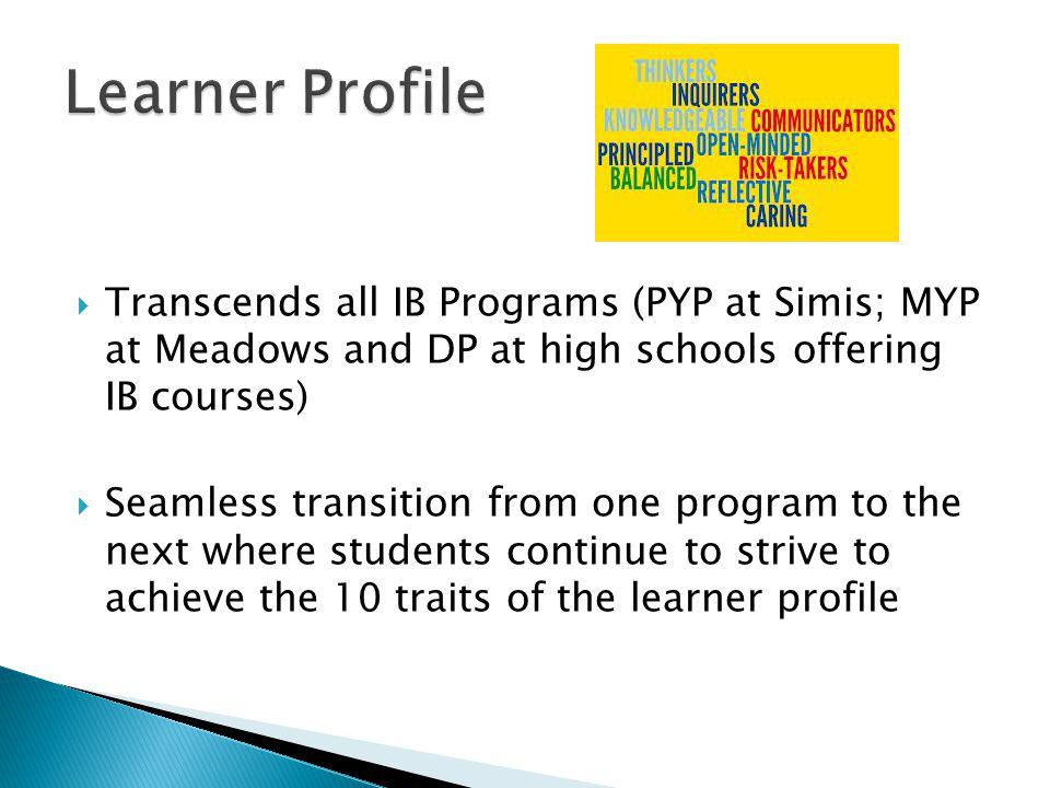  Transcends all IB Programs (PYP at Simis; MYP at Meadows and DP at high schools offering IB courses)  Seamless transition from one program to the next where students continue to strive to achieve the 10 traits of the learner profile