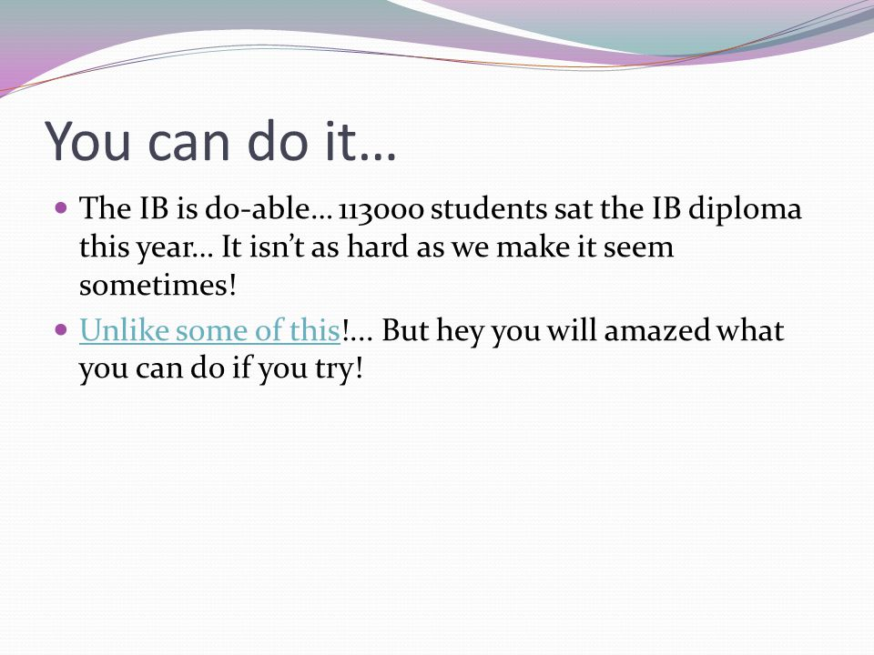 You can do it… The IB is do-able… 113000 students sat the IB diploma this year… It isn't as hard as we make it seem sometimes.