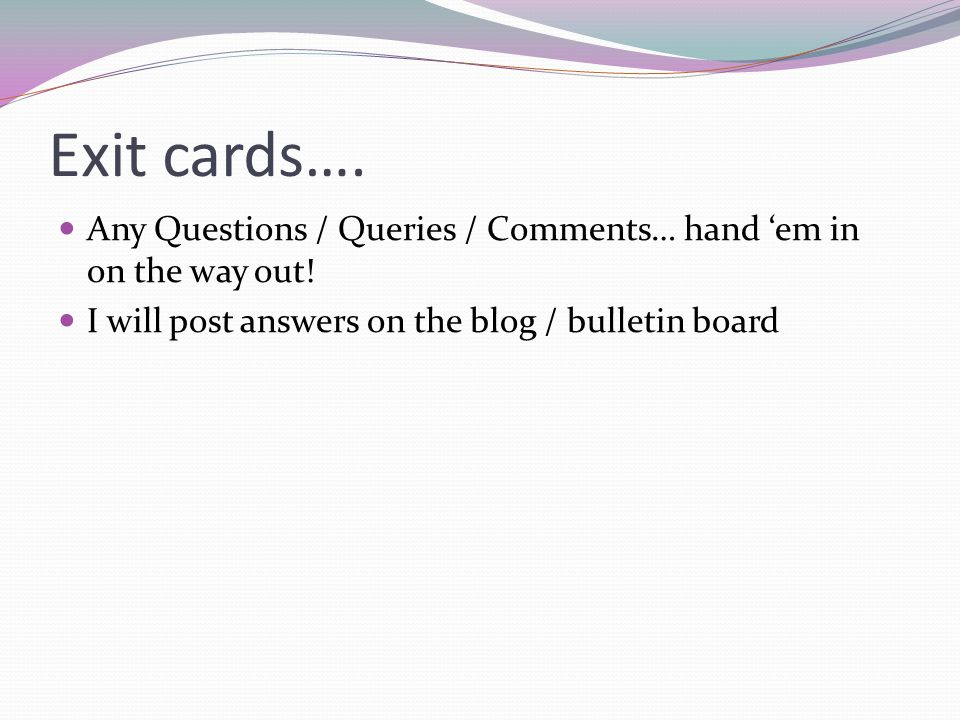 Exit cards…. Any Questions / Queries / Comments… hand 'em in on the way out.