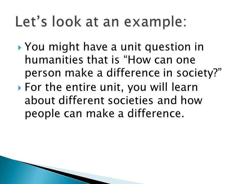  You might have a unit question in humanities that is How can one person make a difference in society  For the entire unit, you will learn about different societies and how people can make a difference.