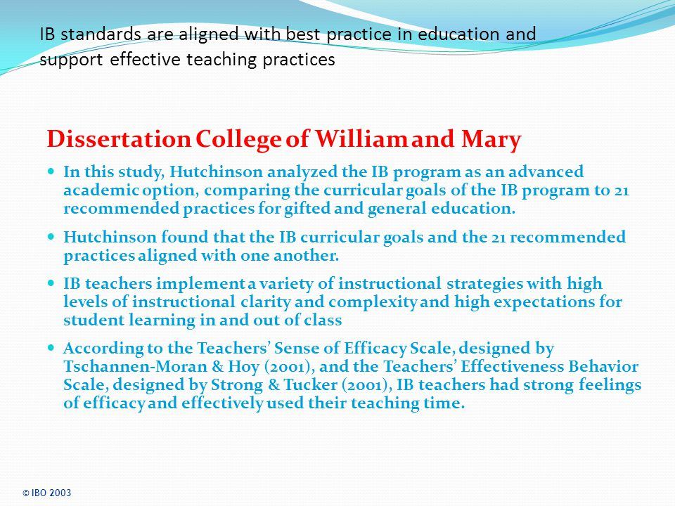 IB standards are aligned with best practice in education and support effective teaching practices Dissertation College of William and Mary In this study, Hutchinson analyzed the IB program as an advanced academic option, comparing the curricular goals of the IB program to 21 recommended practices for gifted and general education.