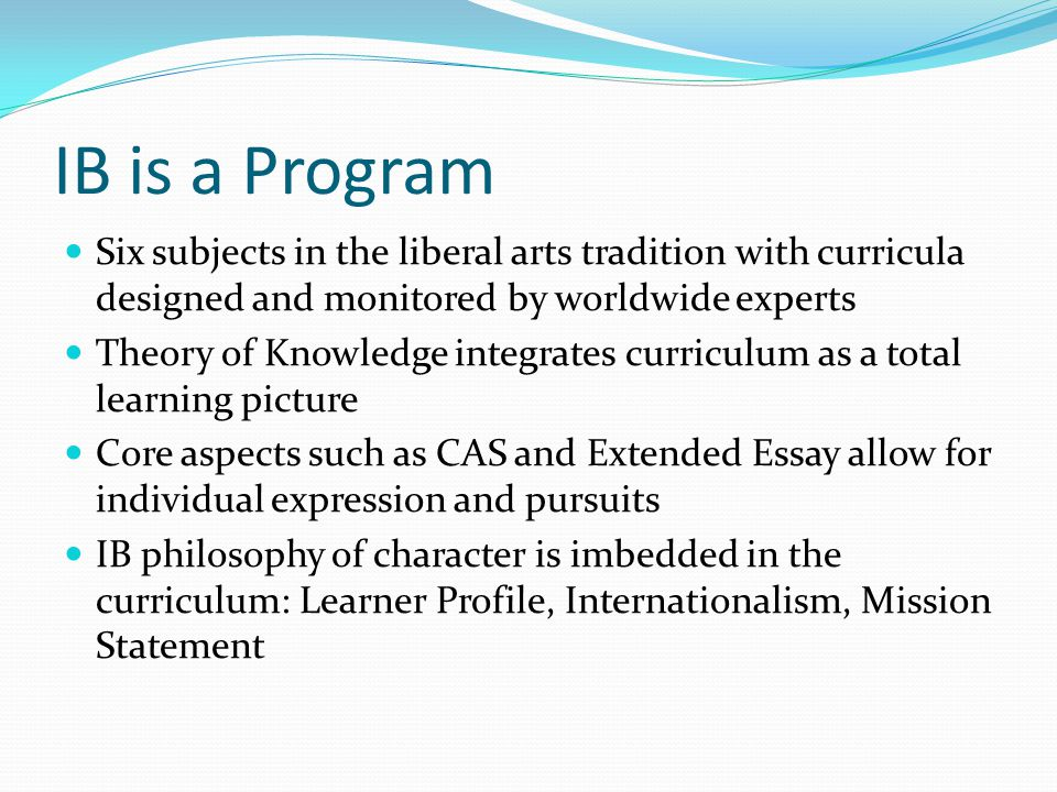 IB is a Program Six subjects in the liberal arts tradition with curricula designed and monitored by worldwide experts Theory of Knowledge integrates curriculum as a total learning picture Core aspects such as CAS and Extended Essay allow for individual expression and pursuits IB philosophy of character is imbedded in the curriculum: Learner Profile, Internationalism, Mission Statement