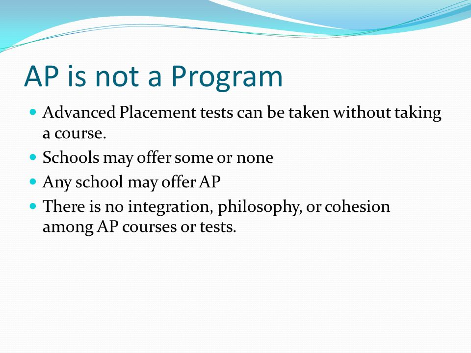 AP is not a Program Advanced Placement tests can be taken without taking a course.
